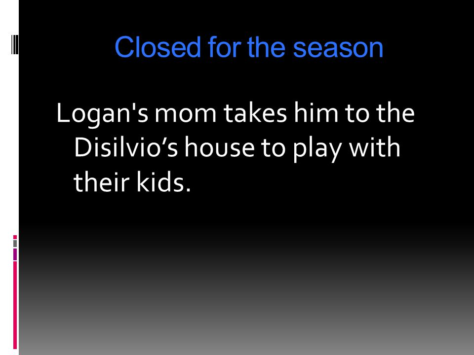 Closed for the season Logan s mom takes him to the Disilvio's house to play with their kids.