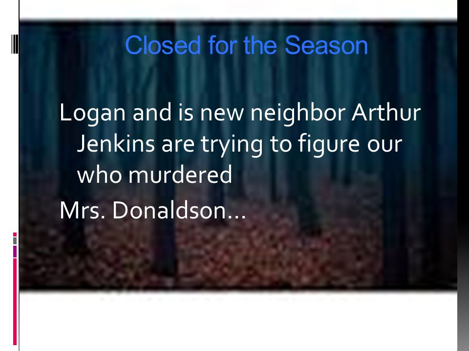Closed for the Season Logan and is new neighbor Arthur Jenkins are trying to figure our who murdered Mrs.