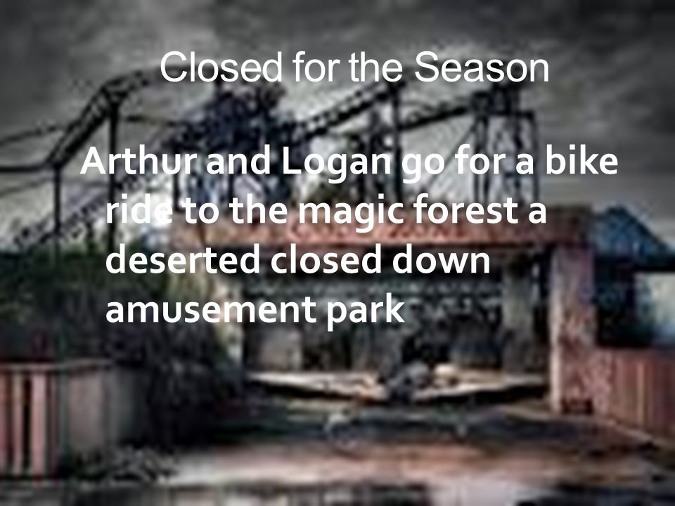 Closed for the Season Arthur and Logan go for a bike ride to the magic forest a deserted closed down amusement park.
