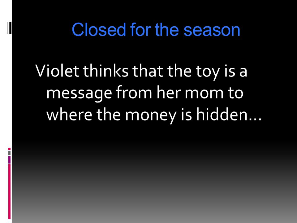 Closed for the season Violet thinks that the toy is a message from her mom to where the money is hidden…