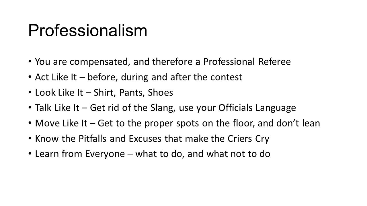Professionalism You are compensated, and therefore a Professional Referee. Act Like It – before, during and after the contest.