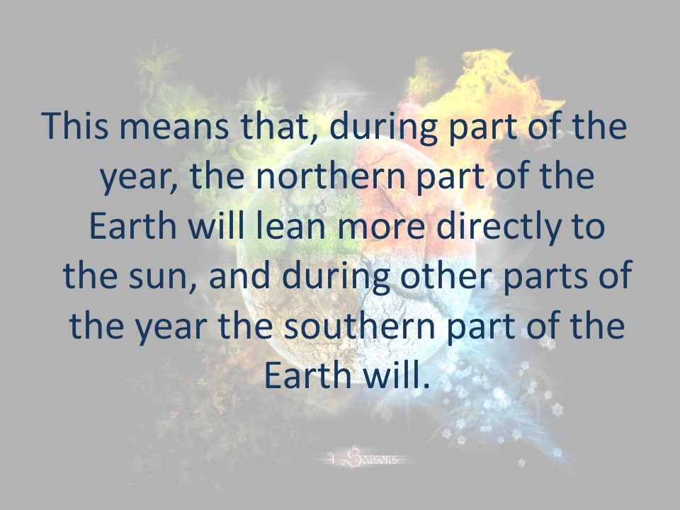 This means that, during part of the year, the northern part of the Earth will lean more directly to the sun, and during other parts of the year the southern part of the Earth will.