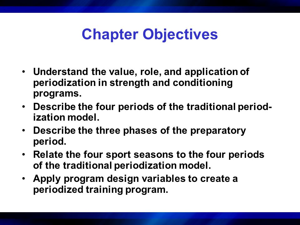 Chapter Objectives Understand the value, role, and application of periodization in strength and conditioning programs.