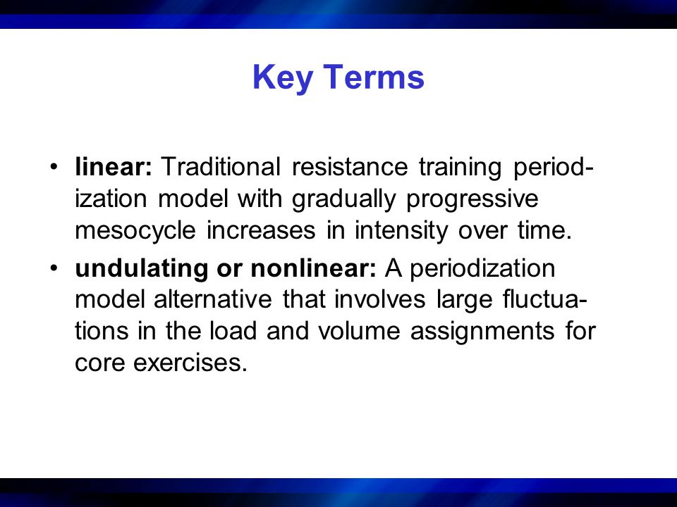 Key Terms linear: Traditional resistance training period-ization model with gradually progressive mesocycle increases in intensity over time.
