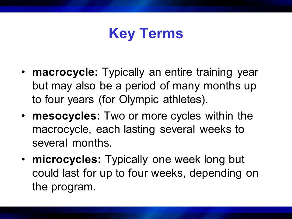 Key Terms macrocycle: Typically an entire training year but may also be a period of many months up to four years (for Olympic athletes).