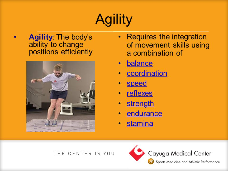 Agility Agility: The body's ability to change positions efficiently. Requires the integration of movement skills using a combination of.