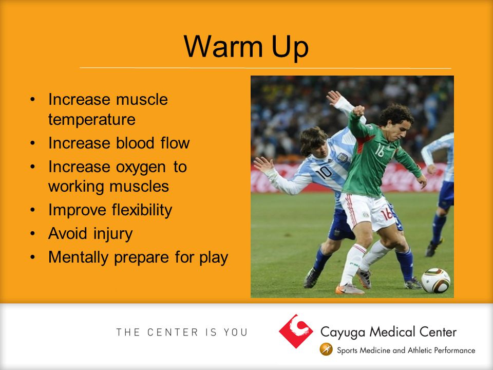 Warm Up Increase muscle temperature Increase blood flow