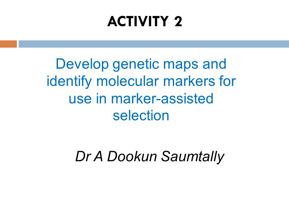 ACTIVITY 2 Develop genetic maps and identify molecular markers for use in marker-assisted selection.
