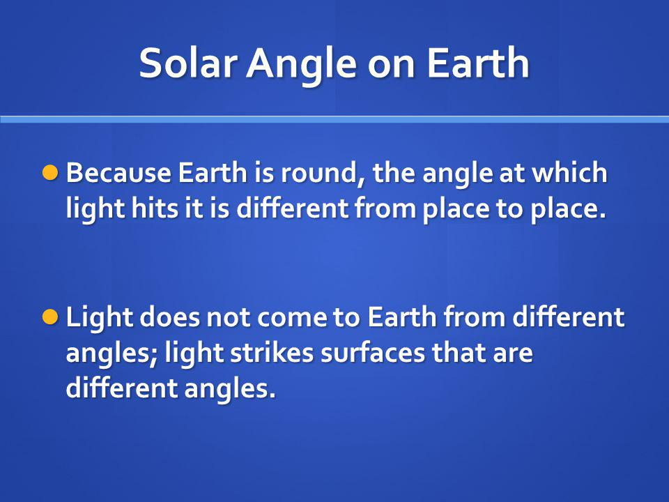 Solar Angle on Earth Because Earth is round, the angle at which light hits it is different from place to place.