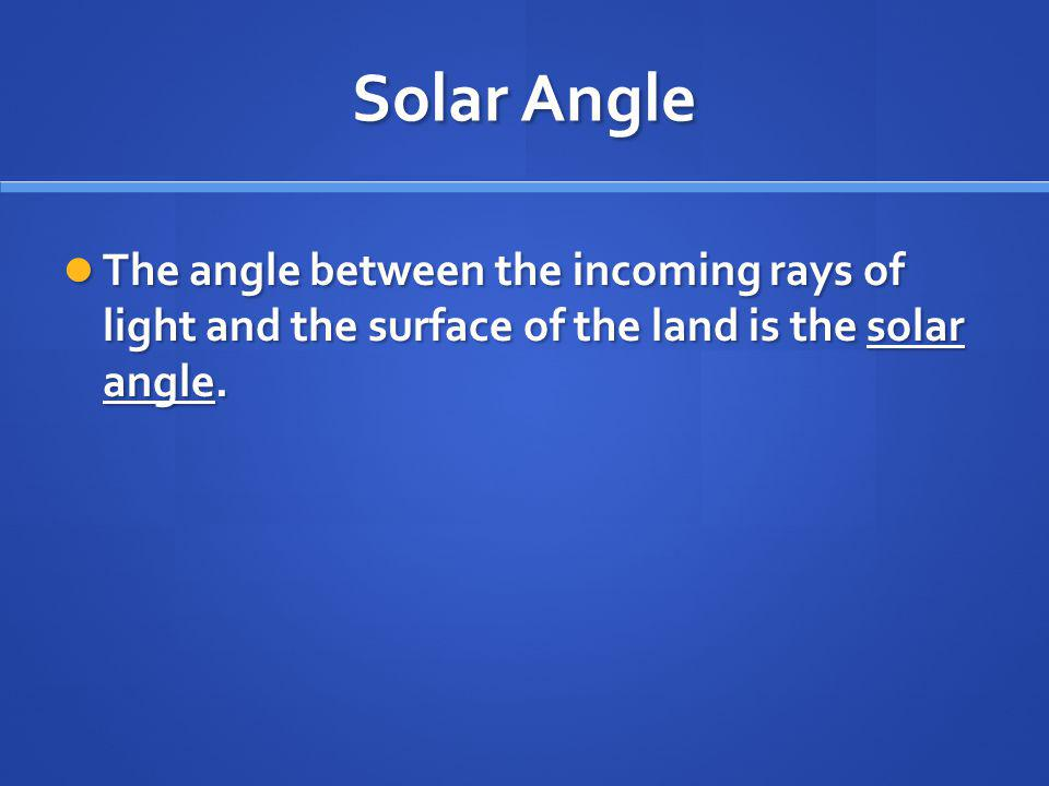 Solar Angle The angle between the incoming rays of light and the surface of the land is the solar angle.