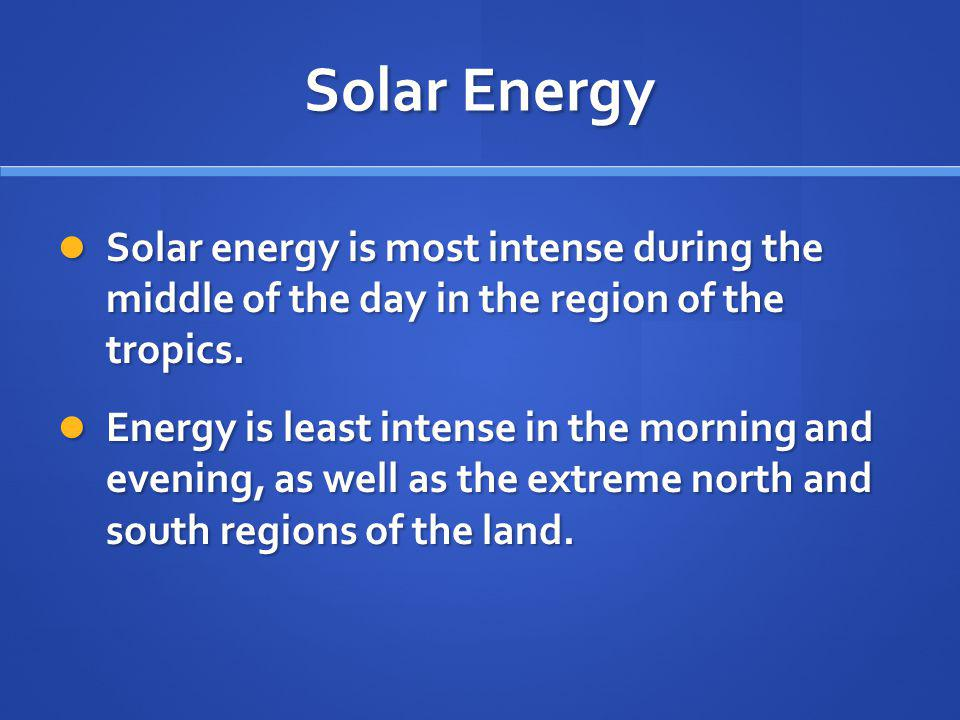 Solar Energy Solar energy is most intense during the middle of the day in the region of the tropics.