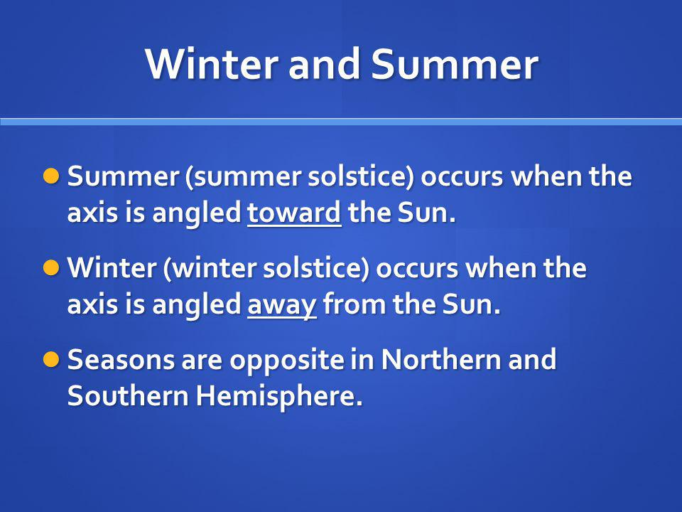 Winter and Summer Summer (summer solstice) occurs when the axis is angled toward the Sun.