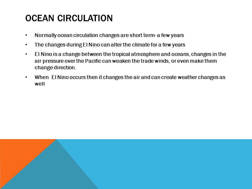Ocean circulation Normally ocean circulation changes are short term- a few years. The changes during El Nino can alter the climate for a few years.