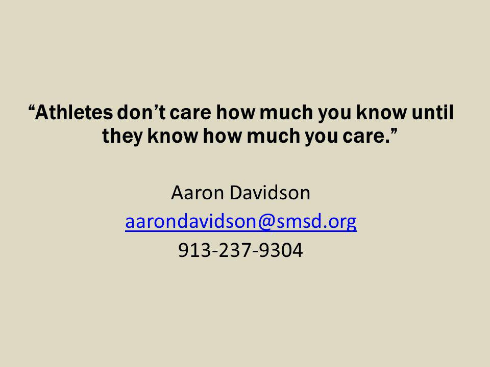 Athletes don't care how much you know until they know how much you care. Aaron Davidson aarondavidson@smsd.org 913-237-9304