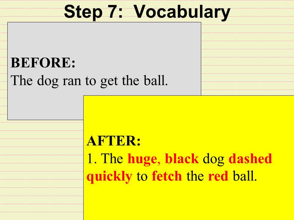 Step 7: Vocabulary BEFORE: The dog ran to get the ball. AFTER: