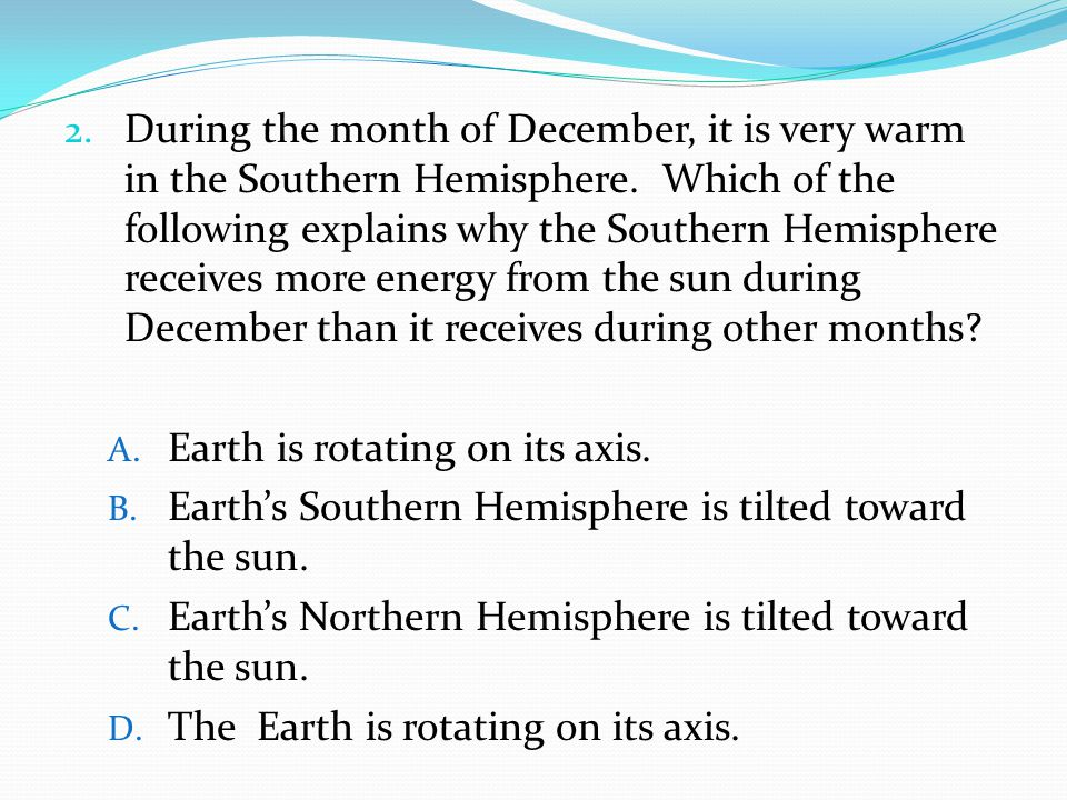 During the month of December, it is very warm in the Southern Hemisphere. Which of the following explains why the Southern Hemisphere receives more energy from the sun during December than it receives during other months