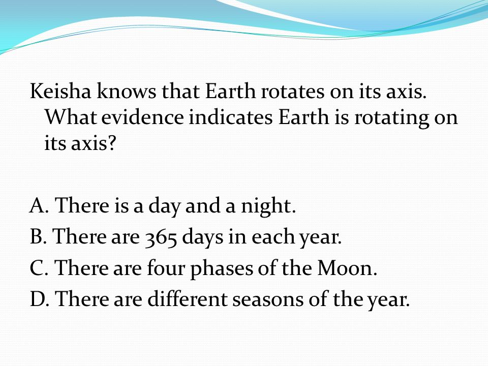A. There is a day and a night. B. There are 365 days in each year.
