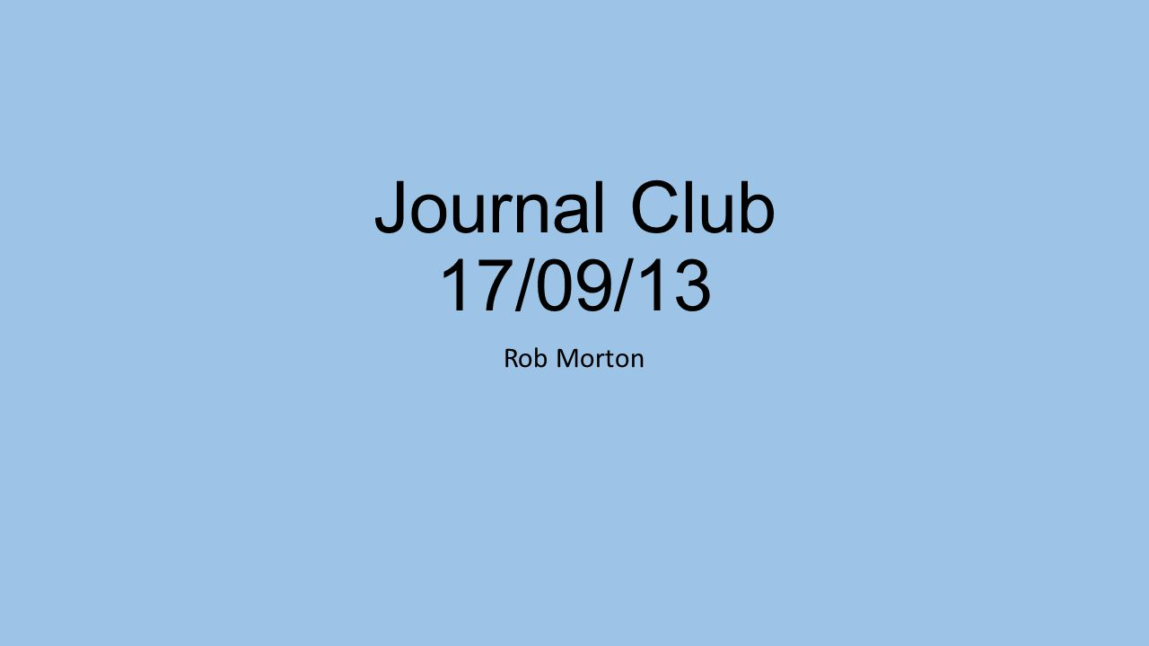 Journal Club 17/09/13 Rob Morton