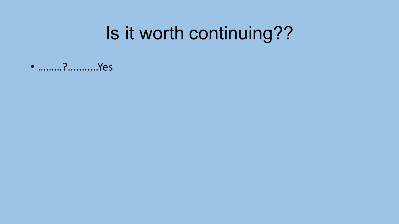 Is it worth continuing ……… ...........Yes