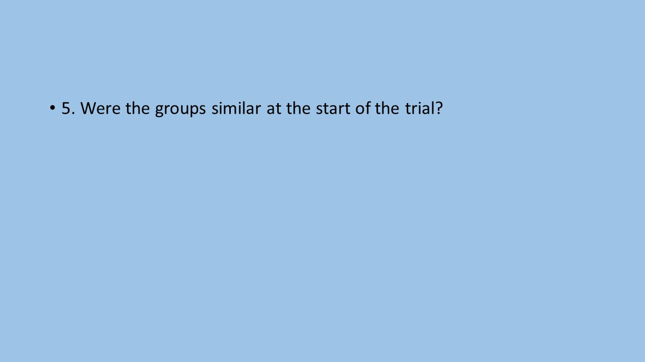 5. Were the groups similar at the start of the trial