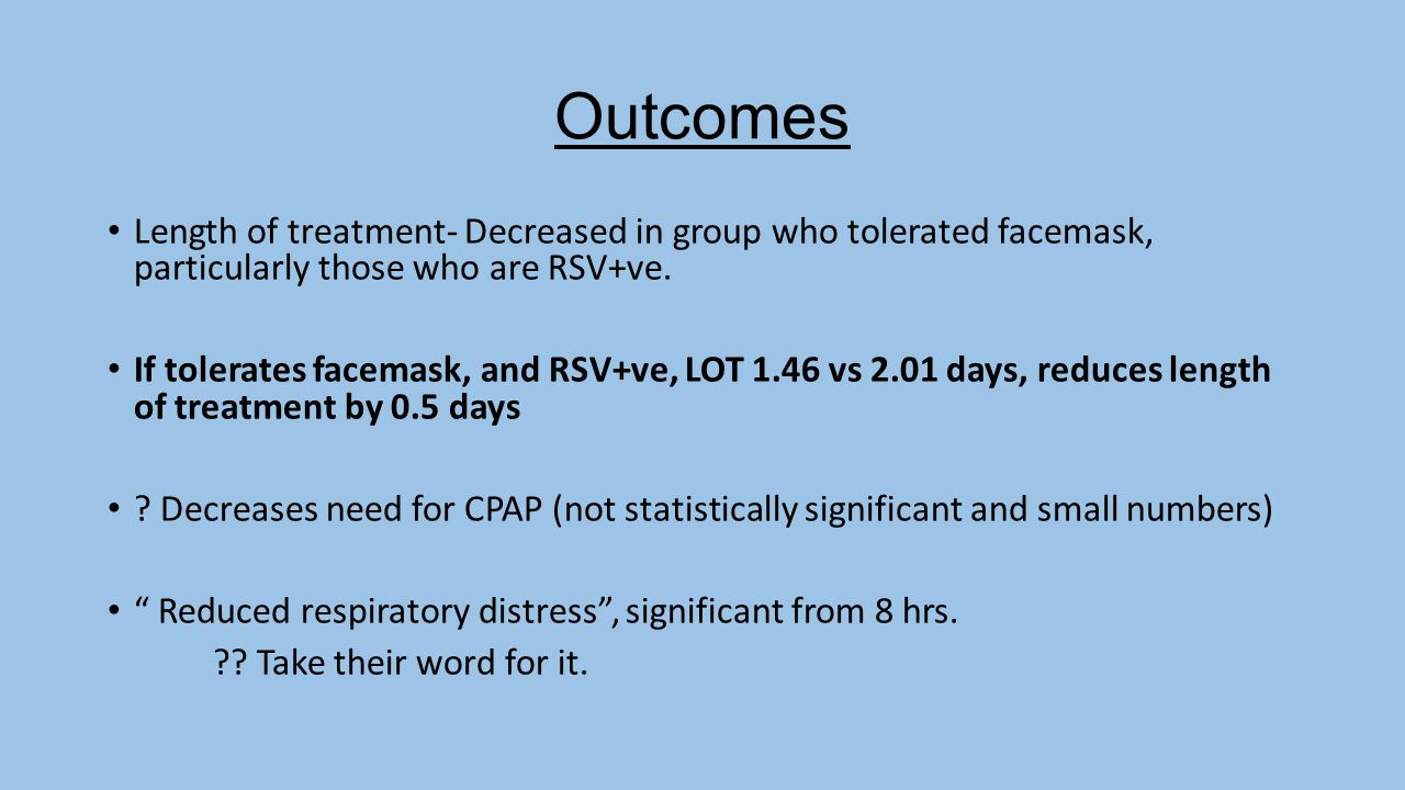 Outcomes Length of treatment- Decreased in group who tolerated facemask, particularly those who are RSV+ve.