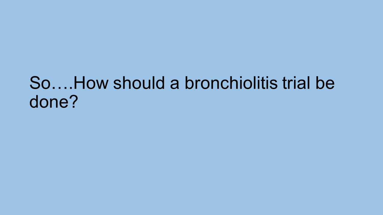 So….How should a bronchiolitis trial be done