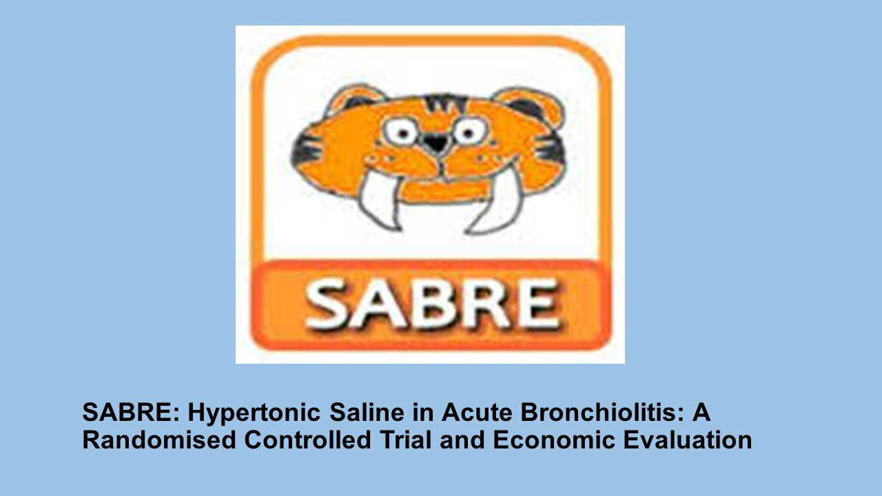 SABRE: Hypertonic Saline in Acute Bronchiolitis: A Randomised Controlled Trial and Economic Evaluation