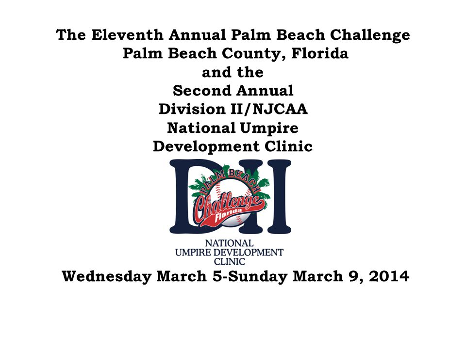 The Eleventh Annual Palm Beach Challenge Palm Beach County, Florida and the Second Annual Division II/NJCAA National Umpire Development Clinic Wednesday March 5-Sunday March 9, 2014