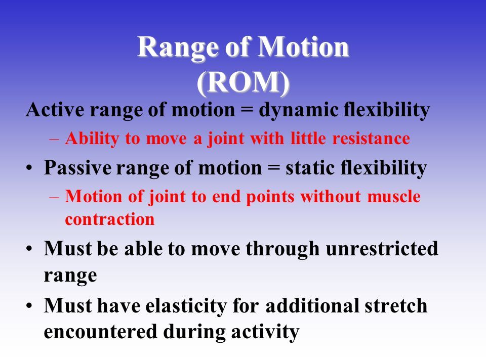 Range of Motion (ROM) Active range of motion = dynamic flexibility