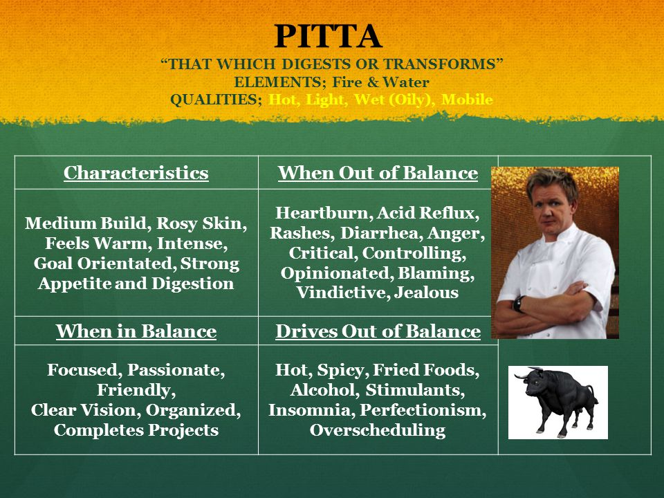PITTA THAT WHICH DIGESTS OR TRANSFORMS ELEMENTS; Fire & Water QUALITIES; Hot, Light, Wet (Oily), Mobile