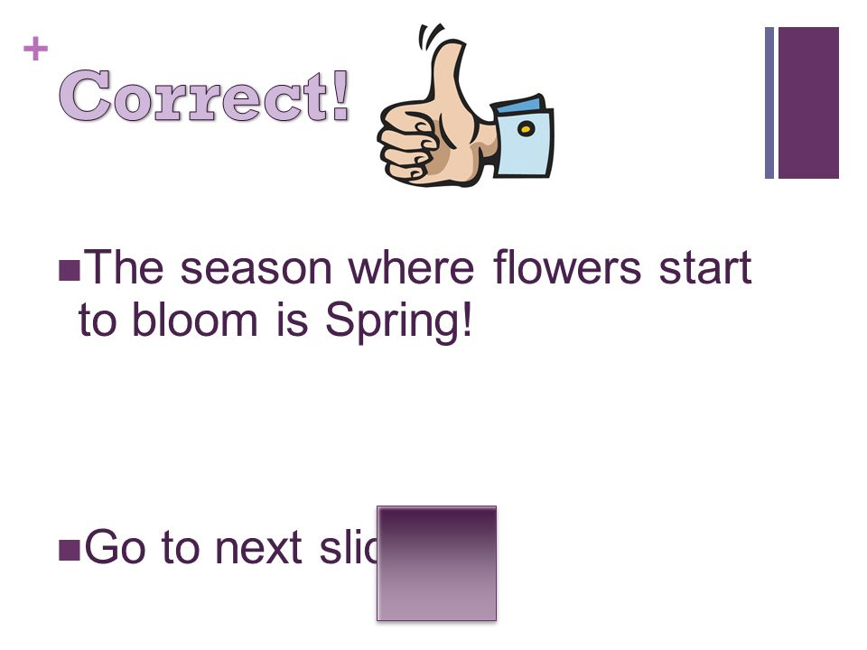 Correct! The season where flowers start to bloom is Spring!