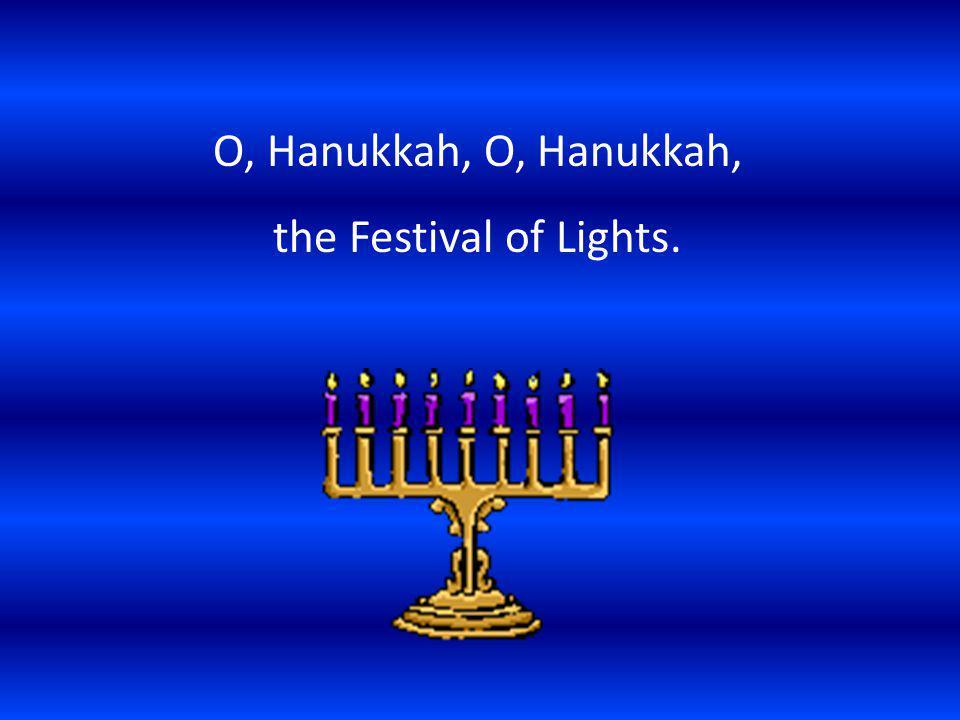 O, Hanukkah, O, Hanukkah, the Festival of Lights.