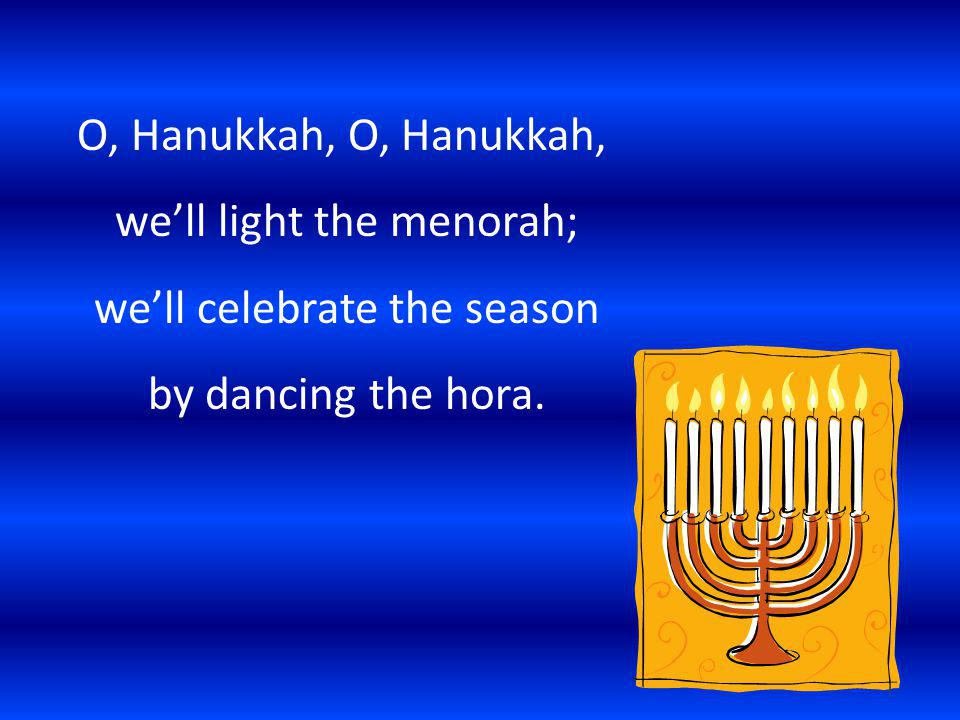 O, Hanukkah, O, Hanukkah, we'll light the menorah; we'll celebrate the season by dancing the hora.