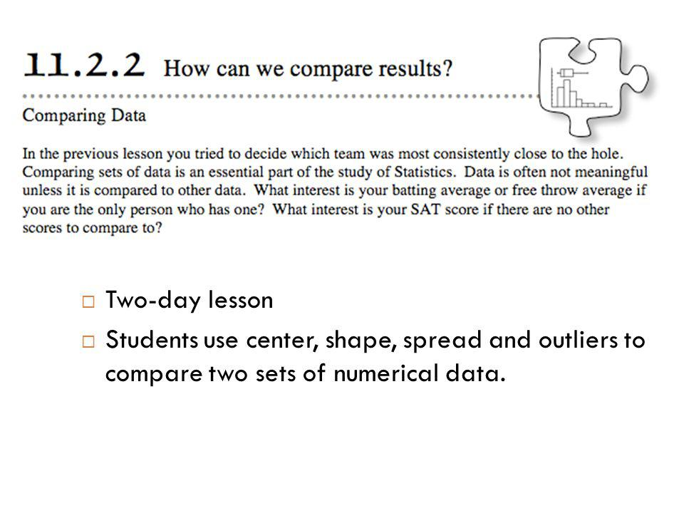 Two-day lesson Students use center, shape, spread and outliers to compare two sets of numerical data.
