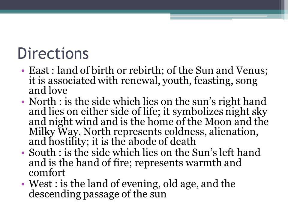 Directions East : land of birth or rebirth; of the Sun and Venus; it is associated with renewal, youth, feasting, song and love.