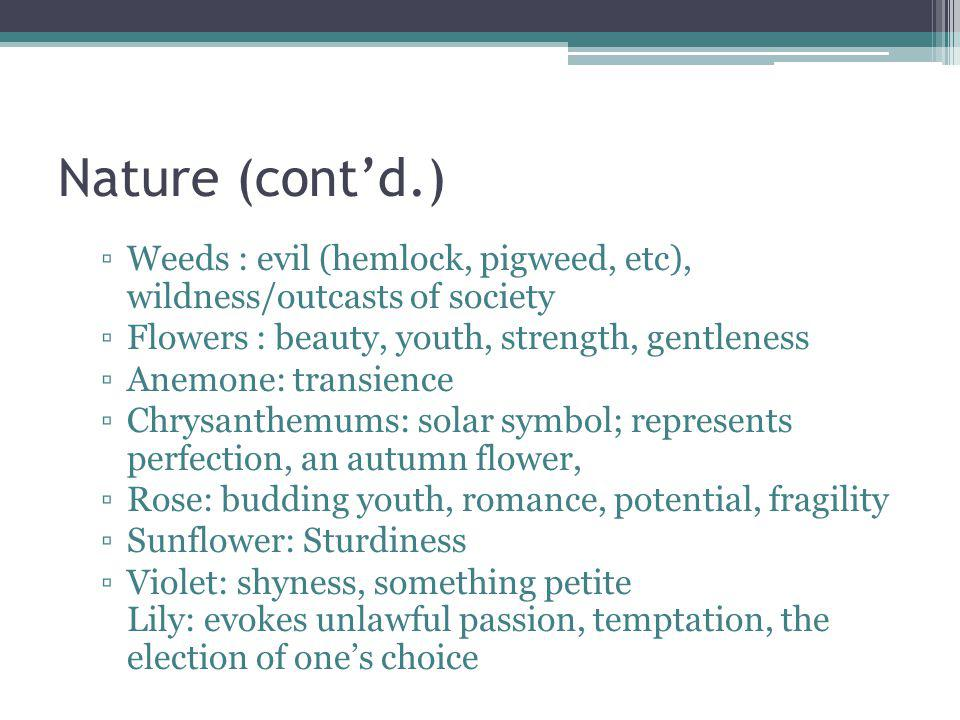 Nature (cont'd.) Weeds : evil (hemlock, pigweed, etc), wildness/outcasts of society. Flowers : beauty, youth, strength, gentleness.