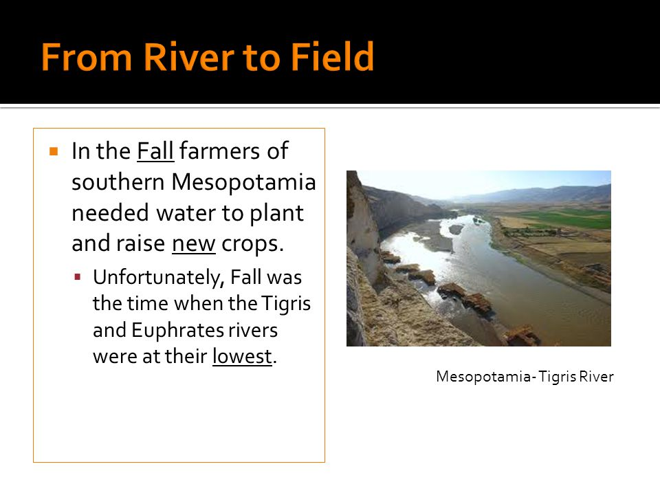 From River to Field In the Fall farmers of southern Mesopotamia needed water to plant and raise new crops.