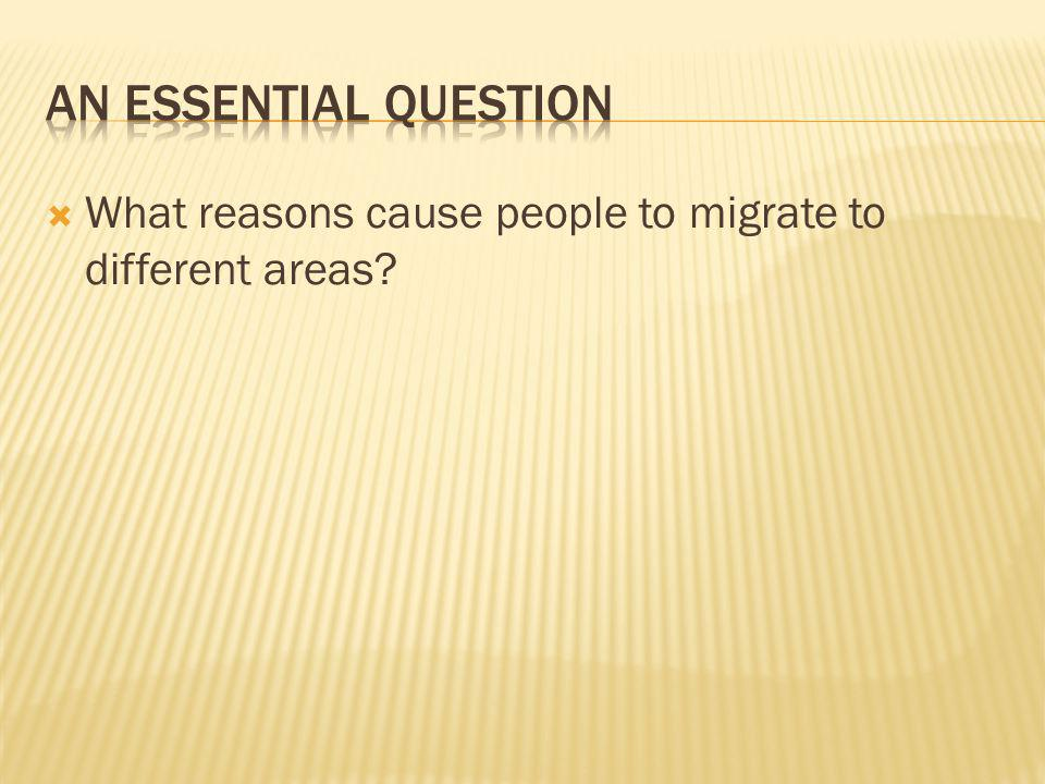 An Essential Question What reasons cause people to migrate to different areas