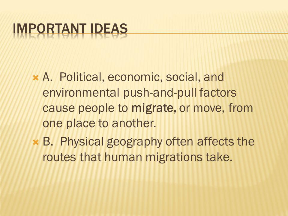 Important Ideas A. Political, economic, social, and environmental push-and-pull factors cause people to migrate, or move, from one place to another.