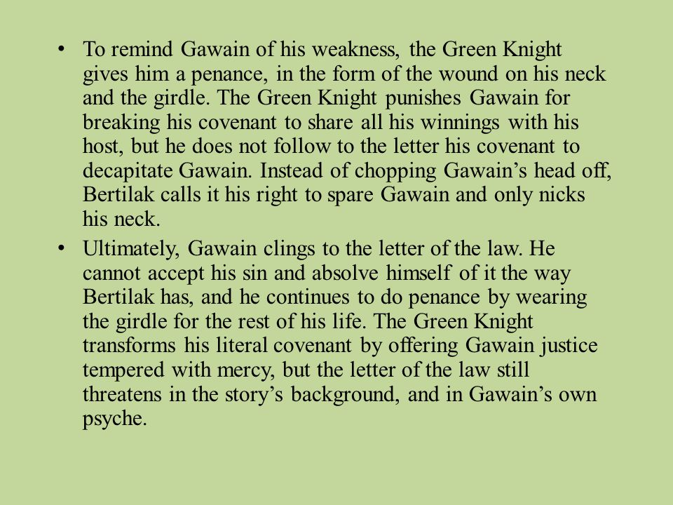 To remind Gawain of his weakness, the Green Knight gives him a penance, in the form of the wound on his neck and the girdle. The Green Knight punishes Gawain for breaking his covenant to share all his winnings with his host, but he does not follow to the letter his covenant to decapitate Gawain. Instead of chopping Gawain's head off, Bertilak calls it his right to spare Gawain and only nicks his neck.
