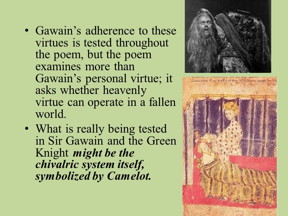 Gawain's adherence to these virtues is tested throughout the poem, but the poem examines more than Gawain's personal virtue; it asks whether heavenly virtue can operate in a fallen world.