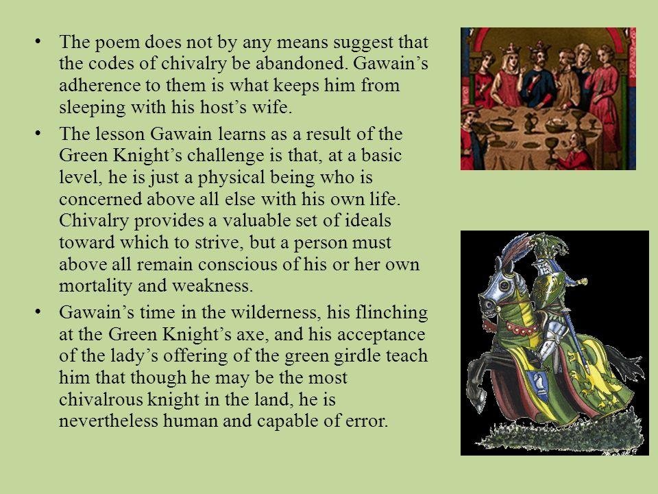 The poem does not by any means suggest that the codes of chivalry be abandoned. Gawain's adherence to them is what keeps him from sleeping with his host's wife.