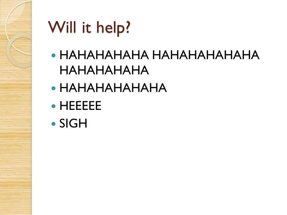Will it help HAHAHAHAHA HAHAHAHAHAHA HAHAHAHAHA HAHAHAHAHAHA HEEEEE
