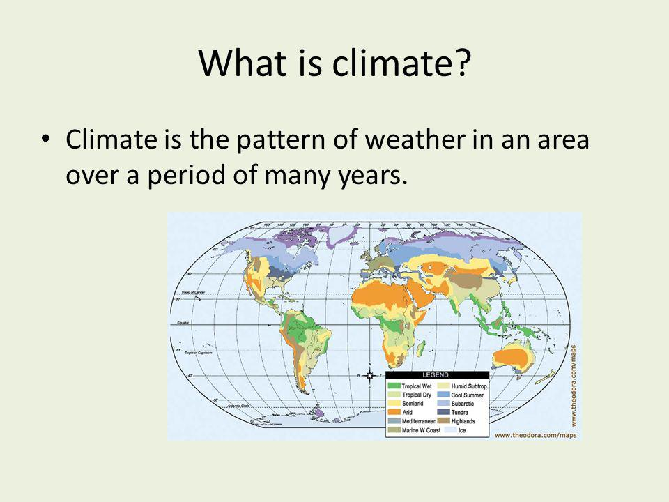 What is climate Climate is the pattern of weather in an area over a period of many years.