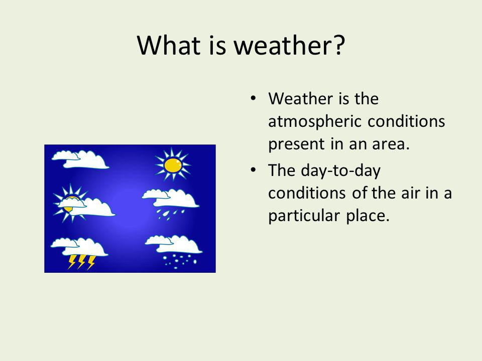 What is weather. Weather is the atmospheric conditions present in an area.