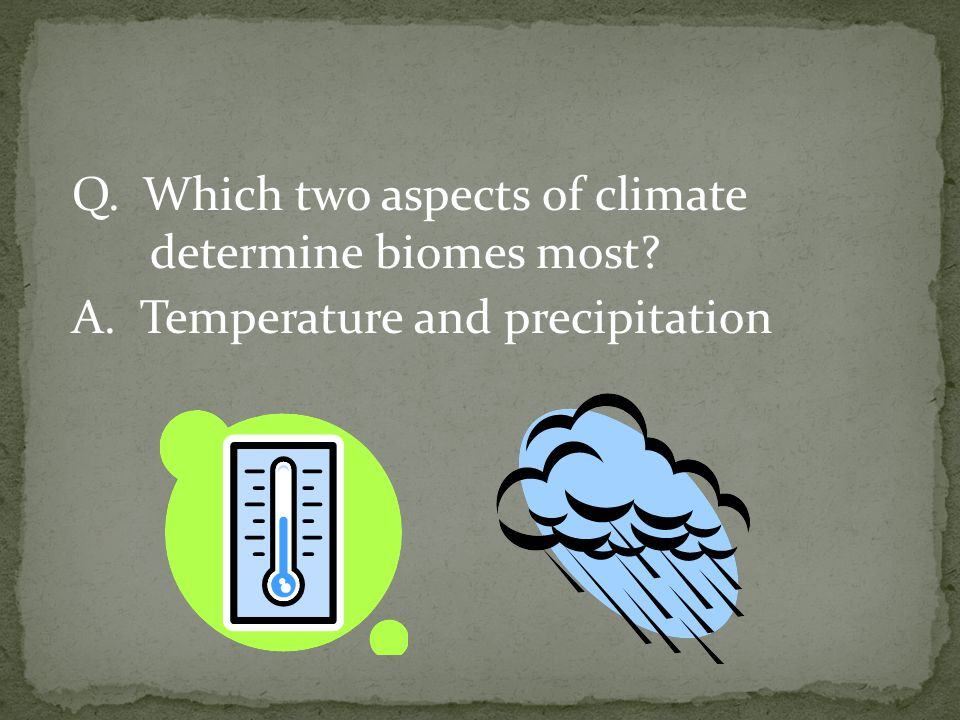 Q. Which two aspects of climate determine biomes most. A