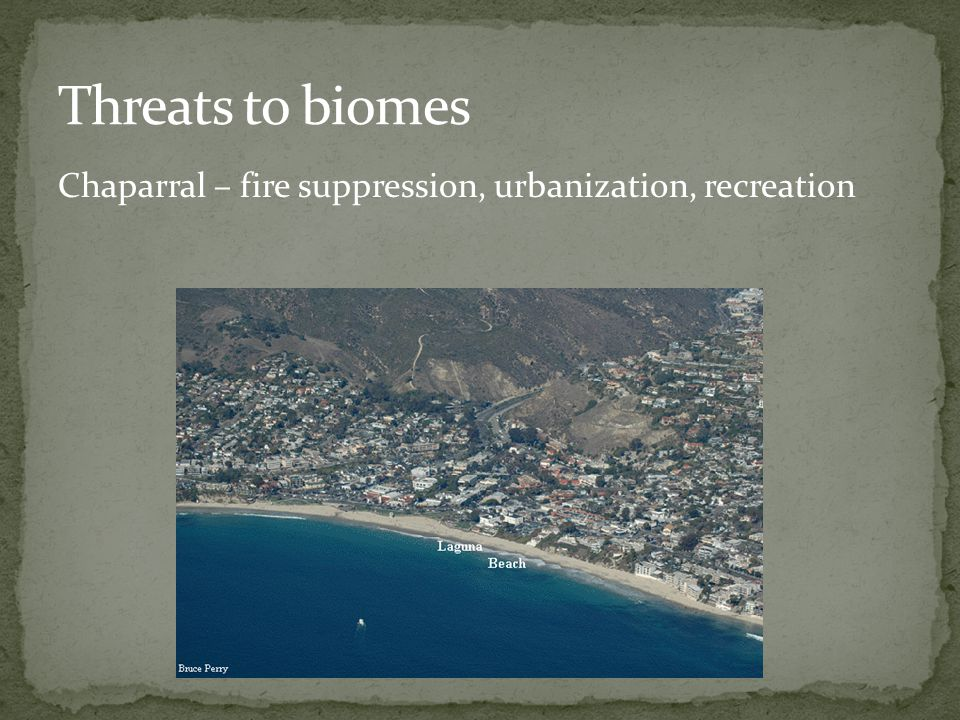 Threats to biomes Chaparral – fire suppression, urbanization, recreation