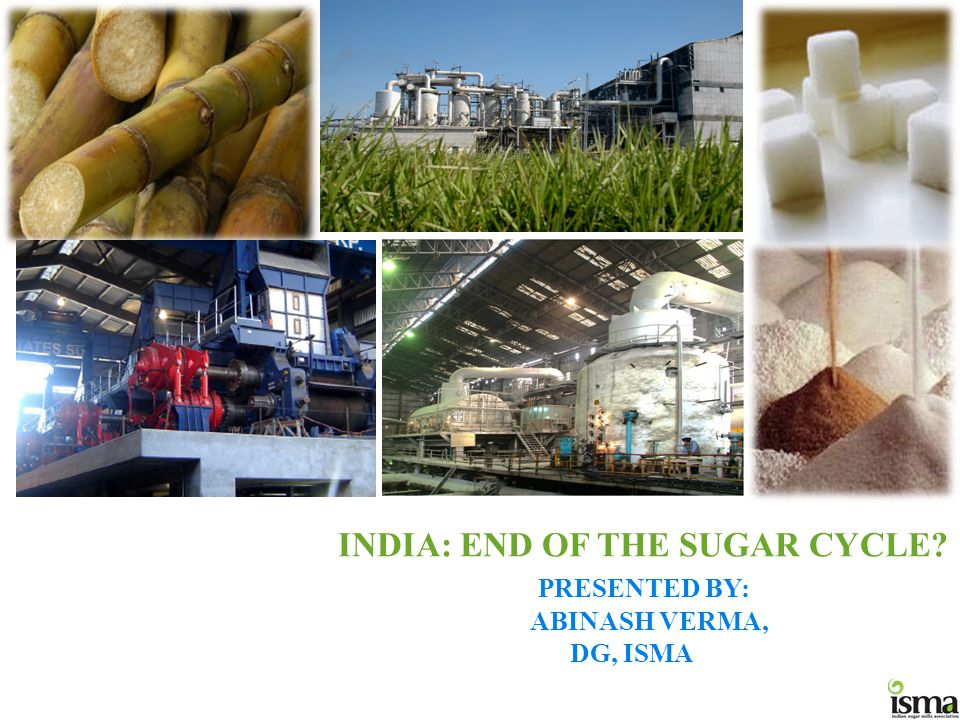 INDIA: END OF THE SUGAR CYCLE PRESENTED BY: ABINASH VERMA, DG, ISMA