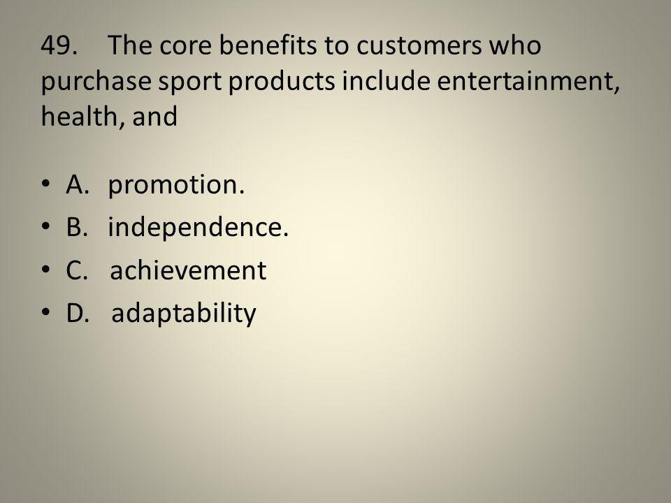 49. The core benefits to customers who purchase sport products include entertainment, health, and