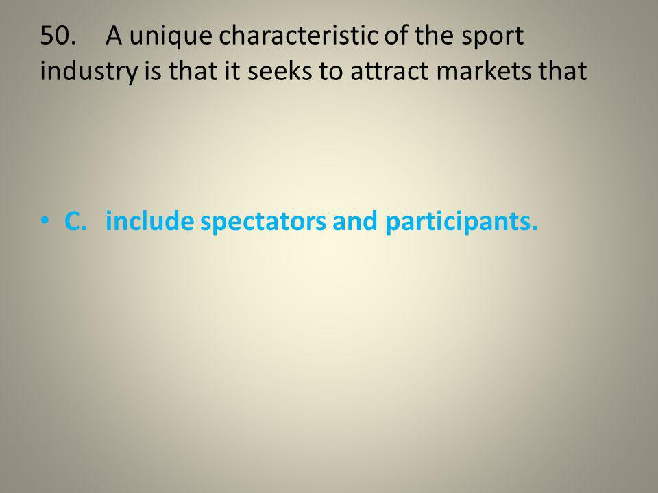 50. A unique characteristic of the sport industry is that it seeks to attract markets that
